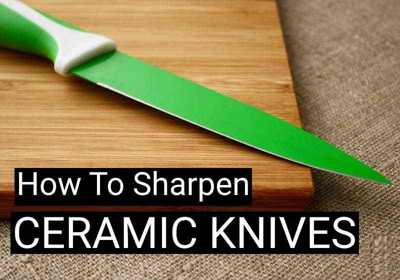 How To Sharpen Ceramic Knives – Know The Right Way